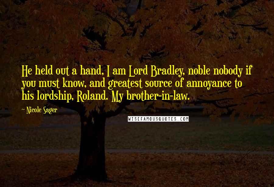Nicole Sager quotes: He held out a hand, I am Lord Bradley, noble nobody if you must know, and greatest source of annoyance to his lordship, Roland. My brother-in-law.