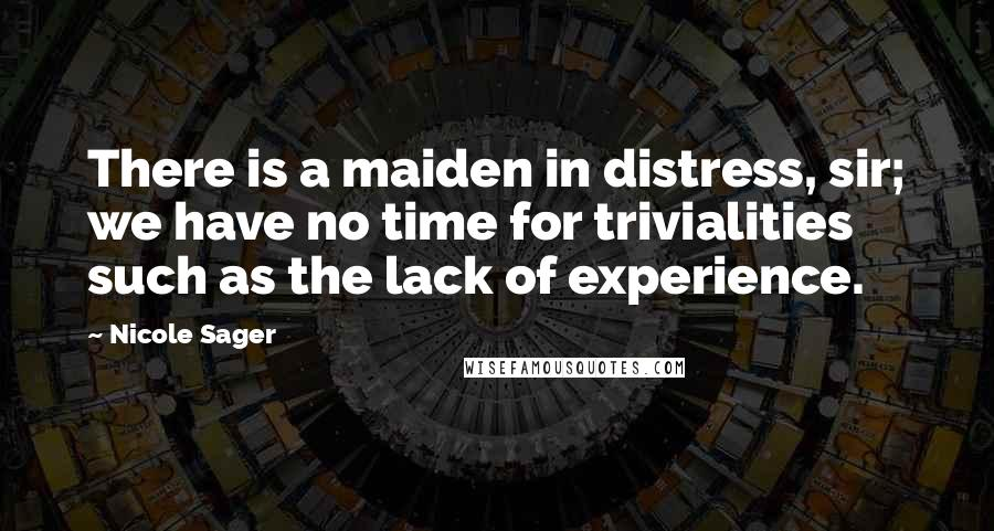 Nicole Sager quotes: There is a maiden in distress, sir; we have no time for trivialities such as the lack of experience.