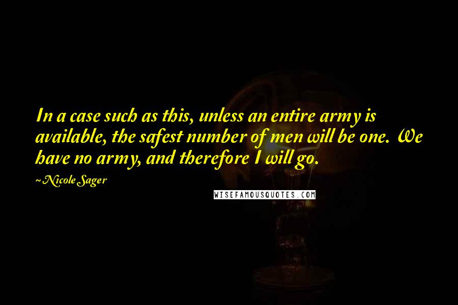 Nicole Sager quotes: In a case such as this, unless an entire army is available, the safest number of men will be one. We have no army, and therefore I will go.