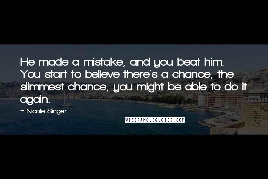 Nicole Singer quotes: He made a mistake, and you beat him. You start to believe there's a chance, the slimmest chance, you might be able to do it again.
