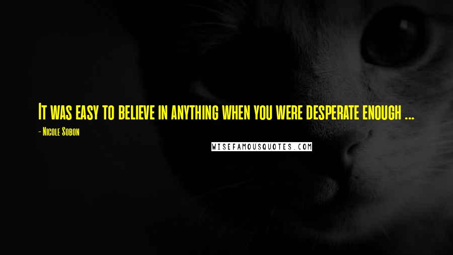 Nicole Sobon quotes: It was easy to believe in anything when you were desperate enough ...
