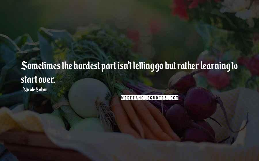 Nicole Sobon quotes: Sometimes the hardest part isn't letting go but rather learning to start over.