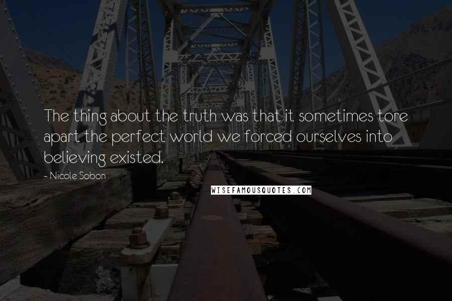Nicole Sobon quotes: The thing about the truth was that it sometimes tore apart the perfect world we forced ourselves into believing existed.