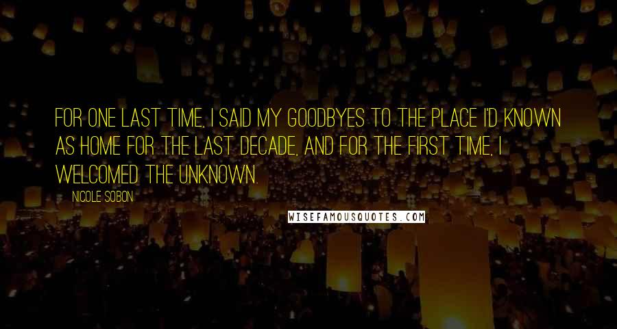 Nicole Sobon quotes: For one last time, I said my goodbyes to the place I'd known as home for the last decade, and for the first time, I welcomed the unknown.