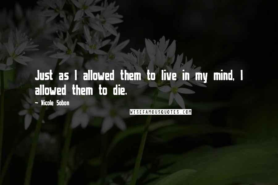 Nicole Sobon quotes: Just as I allowed them to live in my mind, I allowed them to die.