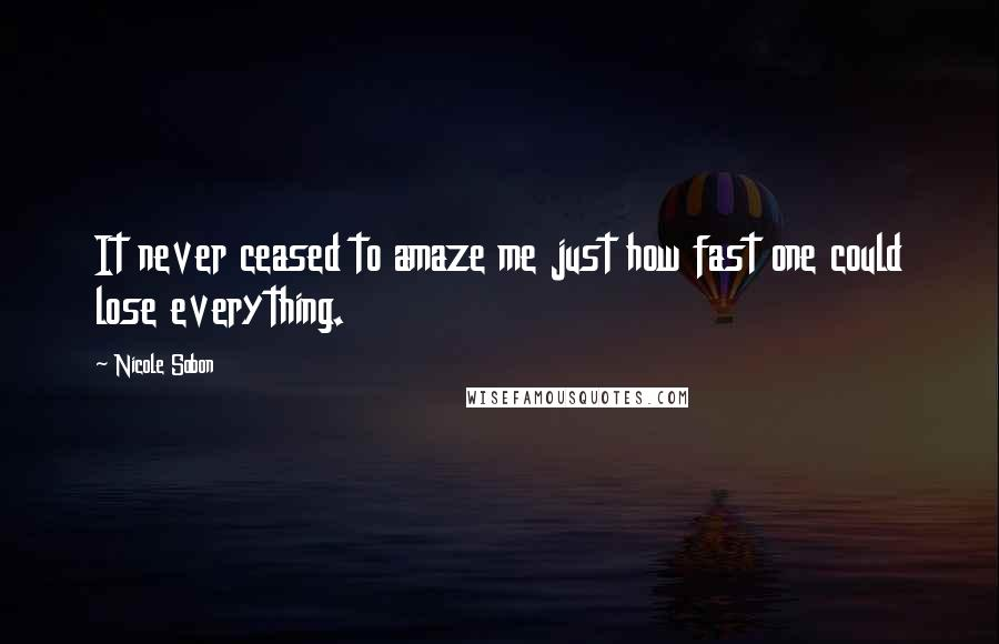 Nicole Sobon quotes: It never ceased to amaze me just how fast one could lose everything.