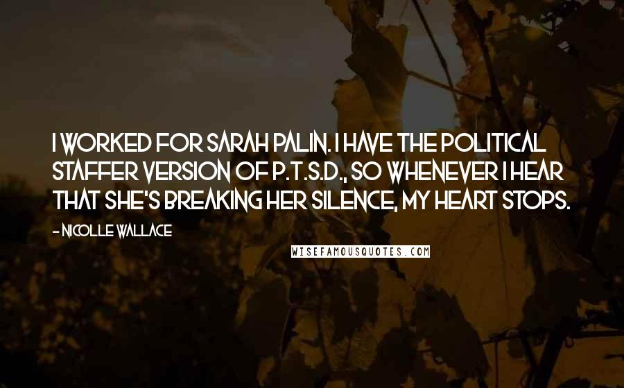 Nicolle Wallace quotes: I worked for Sarah Palin. I have the political staffer version of P.T.S.D., so whenever I hear that she's breaking her silence, my heart stops.