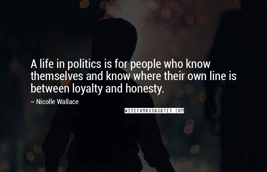 Nicolle Wallace quotes: A life in politics is for people who know themselves and know where their own line is between loyalty and honesty.