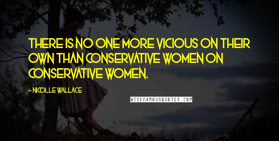 Nicolle Wallace quotes: There is no one more vicious on their own than conservative women on conservative women.