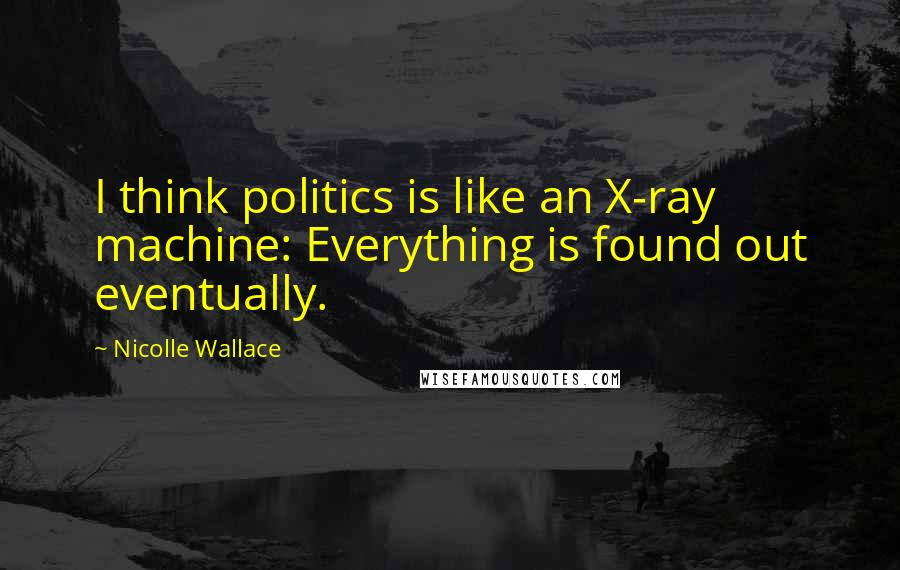 Nicolle Wallace quotes: I think politics is like an X-ray machine: Everything is found out eventually.
