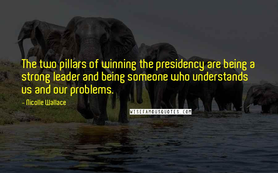 Nicolle Wallace quotes: The two pillars of winning the presidency are being a strong leader and being someone who understands us and our problems.