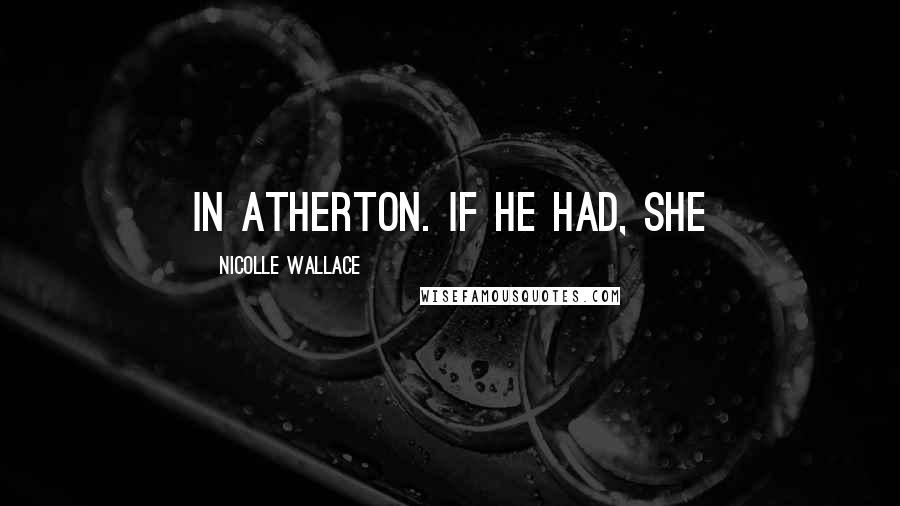 Nicolle Wallace quotes: in Atherton. If he had, she