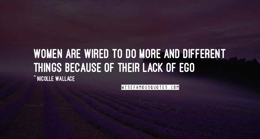 Nicolle Wallace quotes: Women are wired to do more and different things because of their lack of ego