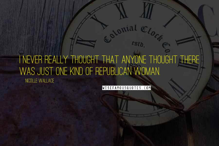 Nicolle Wallace quotes: I never really thought that anyone thought there was just one kind of Republican woman.