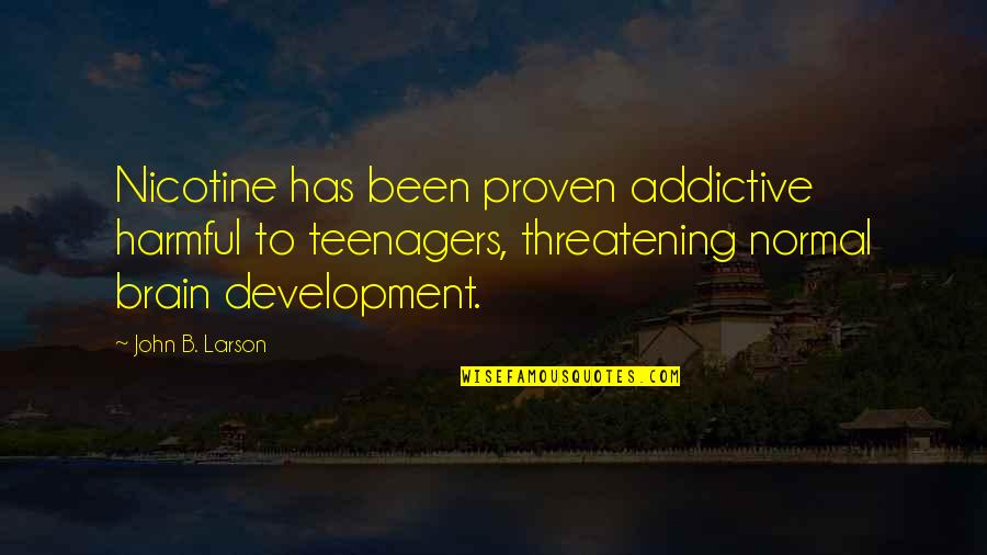 Nicotine's Quotes By John B. Larson: Nicotine has been proven addictive harmful to teenagers,