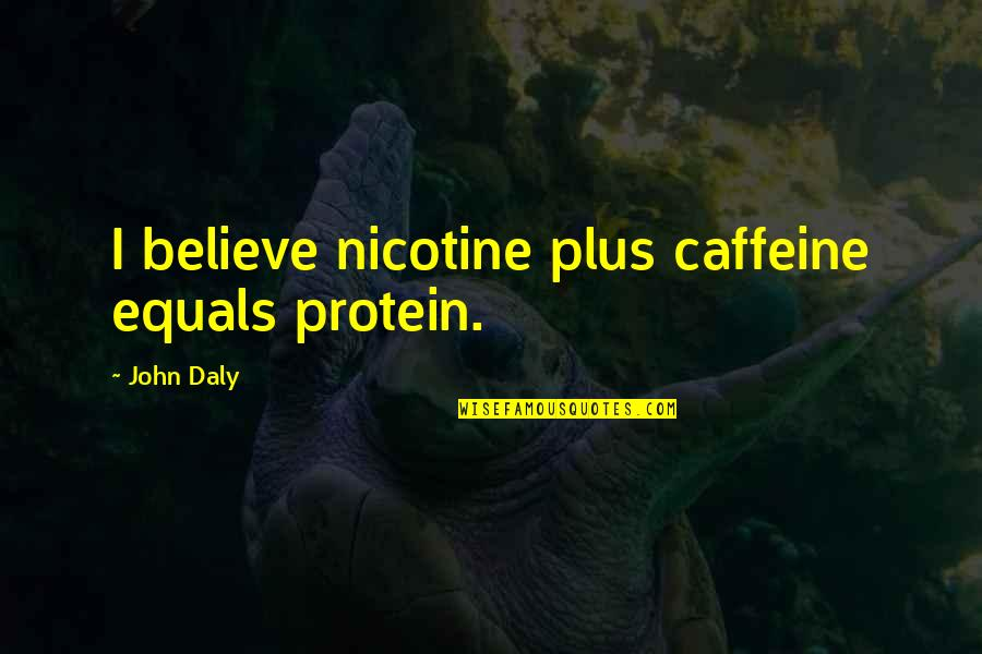 Nicotine's Quotes By John Daly: I believe nicotine plus caffeine equals protein.