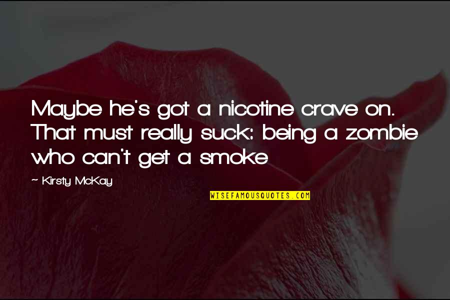 Nicotine's Quotes By Kirsty McKay: Maybe he's got a nicotine crave on. That