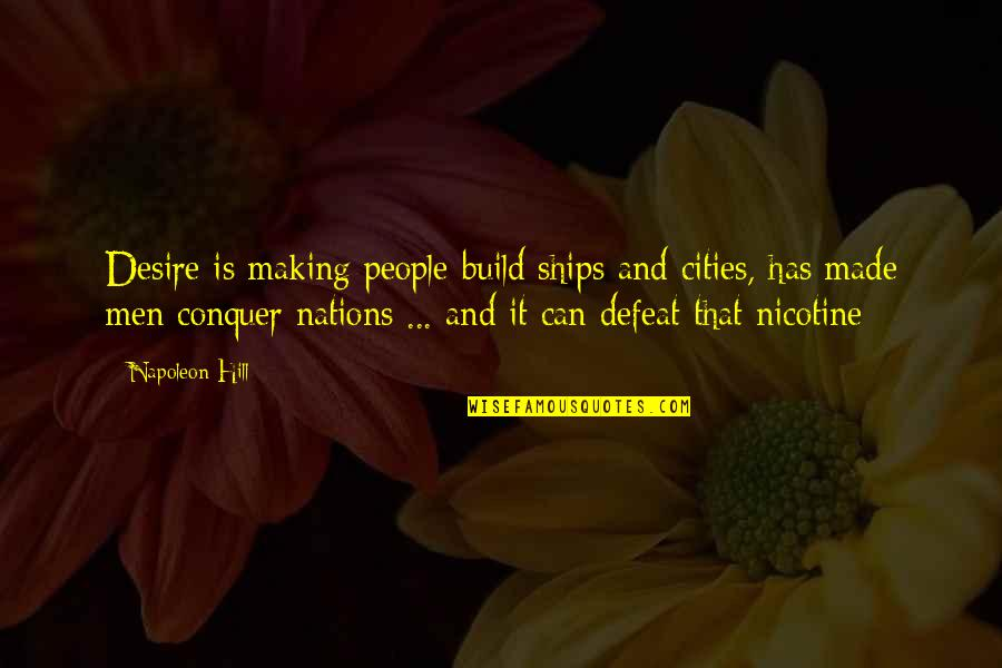 Nicotine's Quotes By Napoleon Hill: Desire is making people build ships and cities,