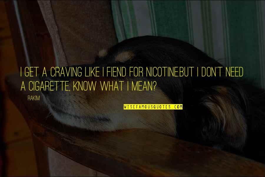 Nicotine's Quotes By Rakim: I get a craving like I fiend for