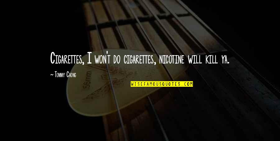 Nicotine's Quotes By Tommy Chong: Cigarettes, I won't do cigarettes, nicotine will kill