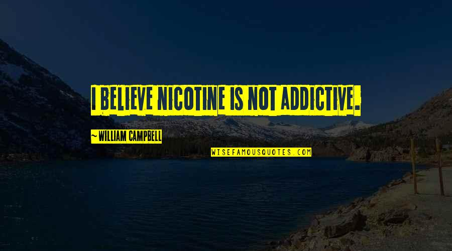 Nicotine's Quotes By William Campbell: I believe nicotine is not addictive.