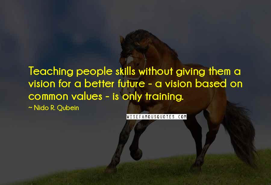 Nido R. Qubein quotes: Teaching people skills without giving them a vision for a better future - a vision based on common values - is only training.