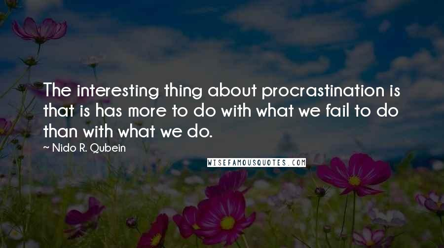 Nido R. Qubein quotes: The interesting thing about procrastination is that is has more to do with what we fail to do than with what we do.