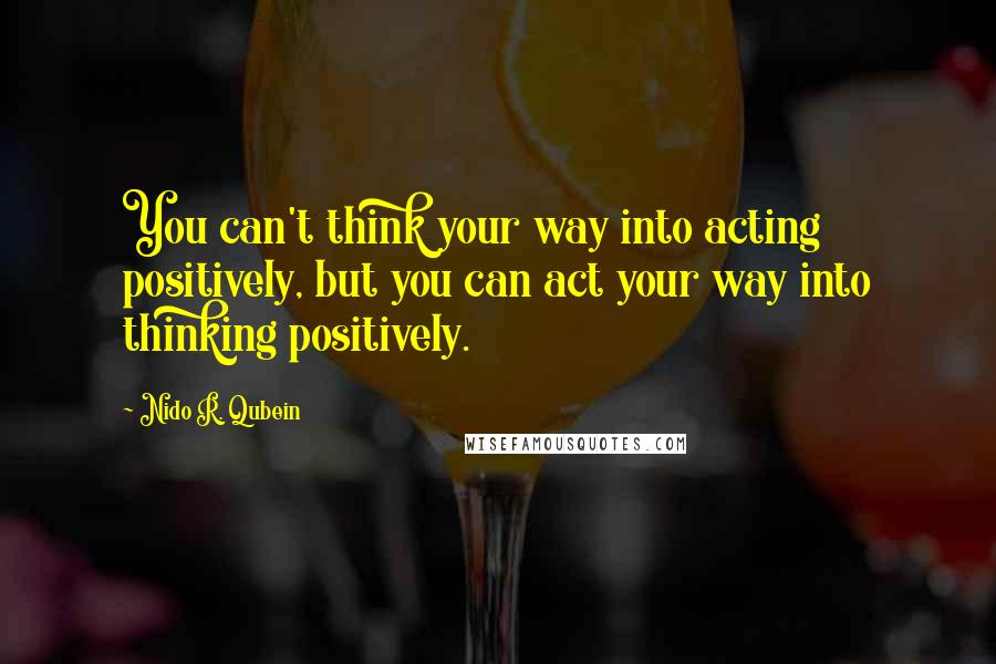 Nido R. Qubein quotes: You can't think your way into acting positively, but you can act your way into thinking positively.