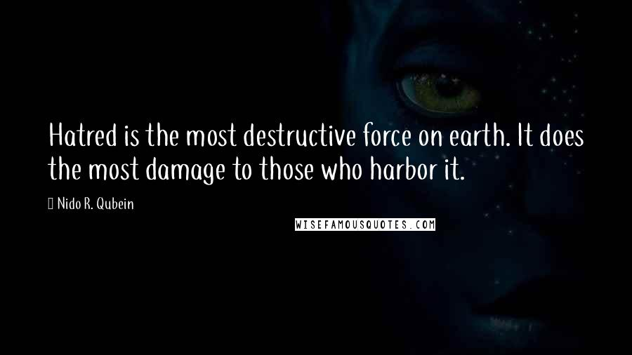 Nido R. Qubein quotes: Hatred is the most destructive force on earth. It does the most damage to those who harbor it.