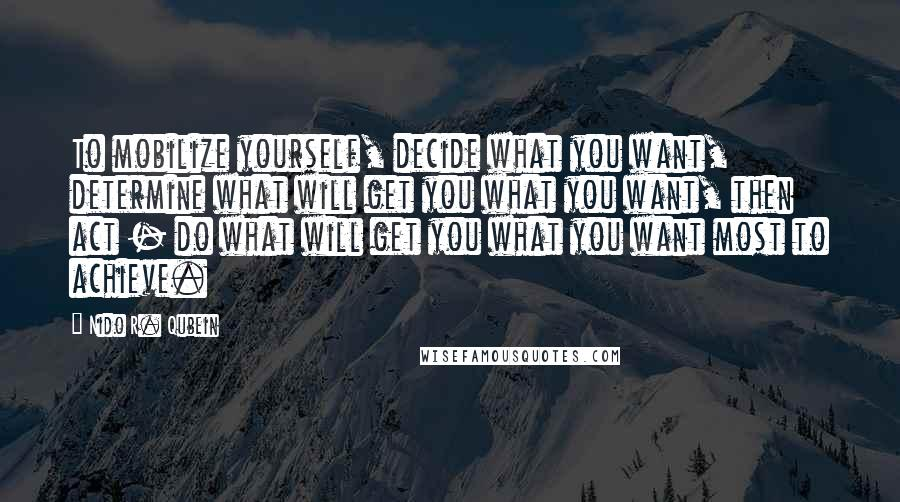 Nido R. Qubein quotes: To mobilize yourself, decide what you want, determine what will get you what you want, then act - do what will get you what you want most to achieve.