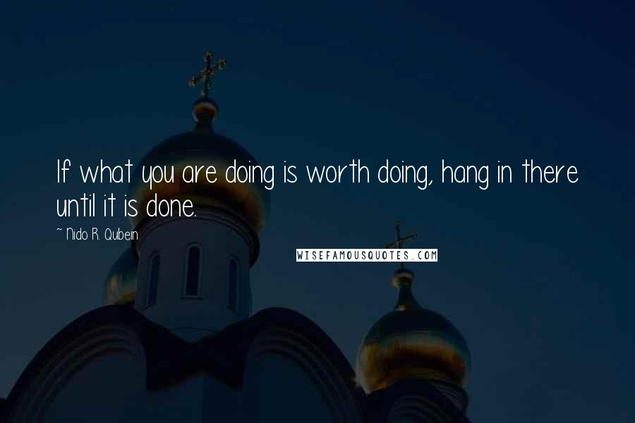 Nido R. Qubein quotes: If what you are doing is worth doing, hang in there until it is done.