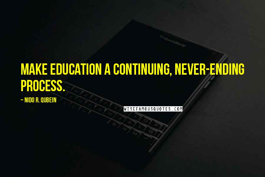 Nido R. Qubein quotes: Make education a continuing, never-ending process.