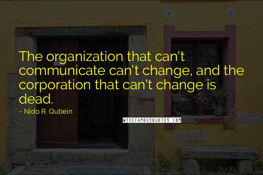 Nido R. Qubein quotes: The organization that can't communicate can't change, and the corporation that can't change is dead.