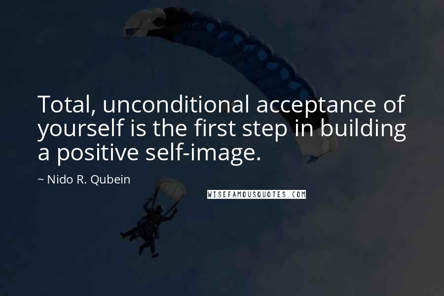 Nido R. Qubein quotes: Total, unconditional acceptance of yourself is the first step in building a positive self-image.