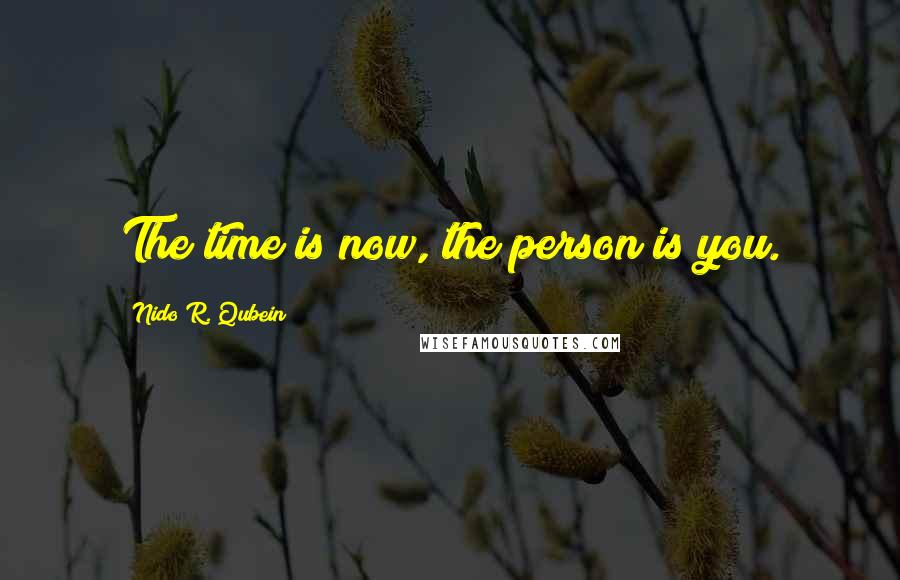 Nido R. Qubein quotes: The time is now, the person is you.