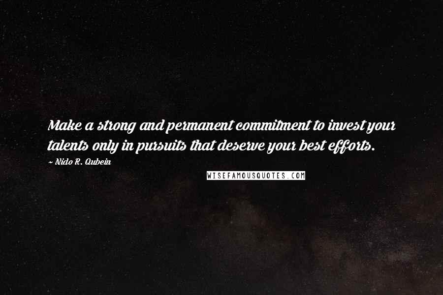 Nido R. Qubein quotes: Make a strong and permanent commitment to invest your talents only in pursuits that deserve your best efforts.