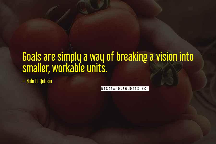 Nido R. Qubein quotes: Goals are simply a way of breaking a vision into smaller, workable units.