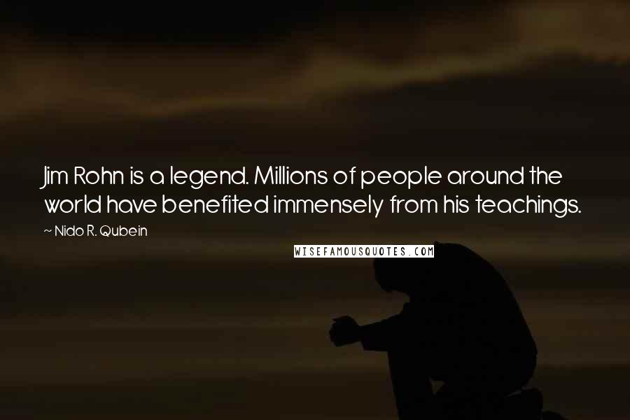 Nido R. Qubein quotes: Jim Rohn is a legend. Millions of people around the world have benefited immensely from his teachings.