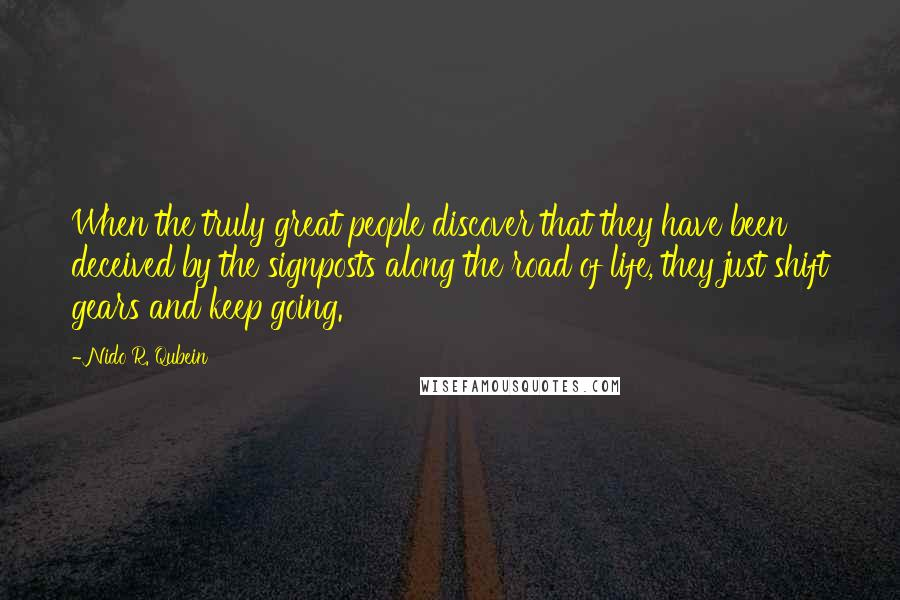 Nido R. Qubein quotes: When the truly great people discover that they have been deceived by the signposts along the road of life, they just shift gears and keep going.