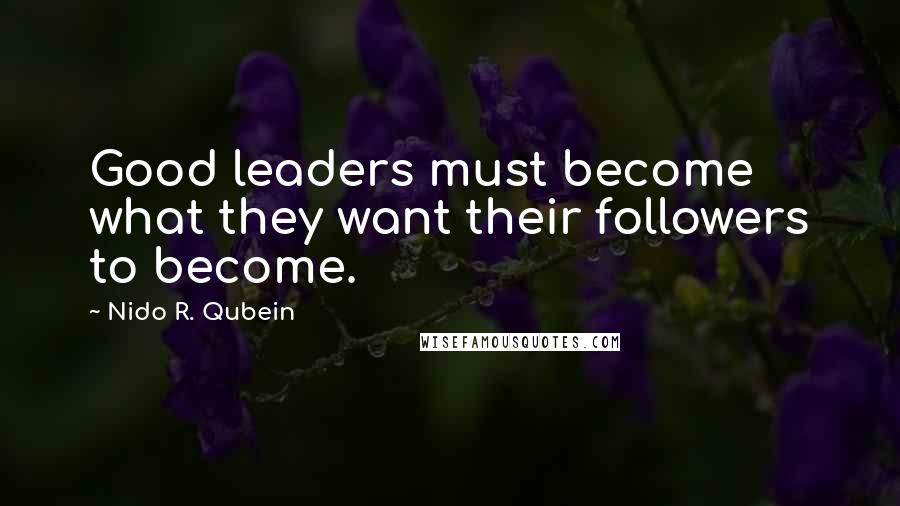 Nido R. Qubein quotes: Good leaders must become what they want their followers to become.