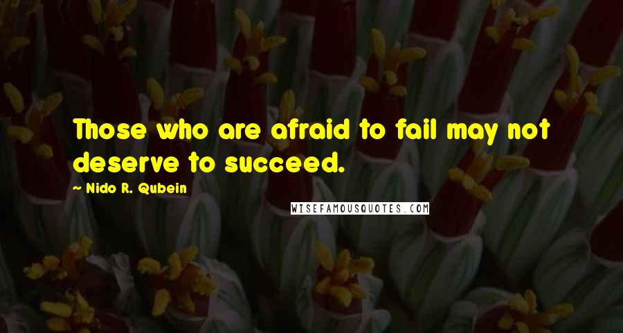 Nido R. Qubein quotes: Those who are afraid to fail may not deserve to succeed.