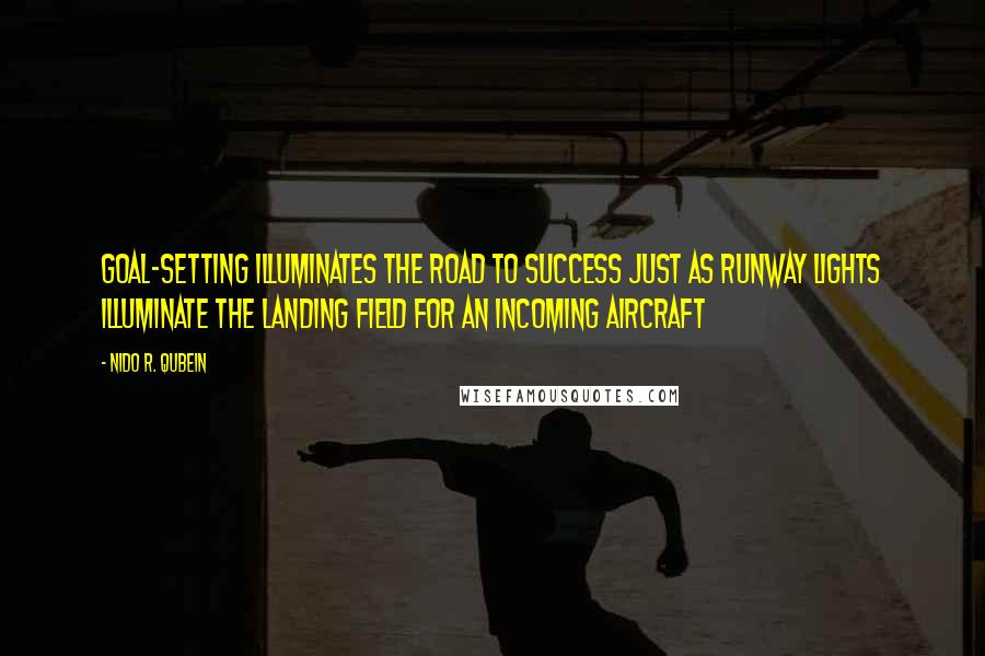 Nido R. Qubein quotes: Goal-setting illuminates the road to success just as runway lights illuminate the landing field for an incoming aircraft