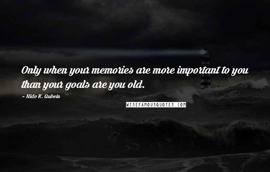 Nido R. Qubein quotes: Only when your memories are more important to you than your goals are you old.