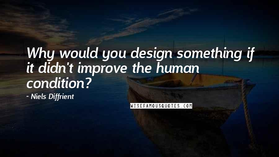 Niels Diffrient quotes: Why would you design something if it didn't improve the human condition?