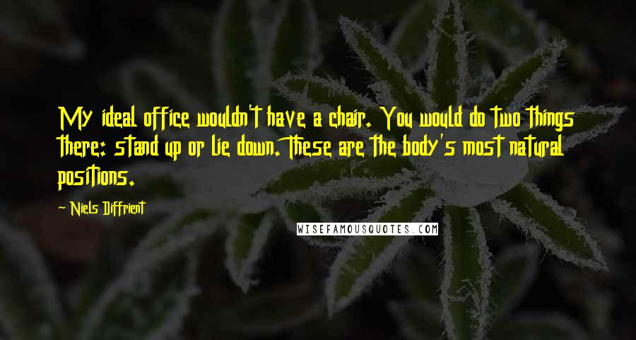 Niels Diffrient quotes: My ideal office wouldn't have a chair. You would do two things there: stand up or lie down. These are the body's most natural positions.