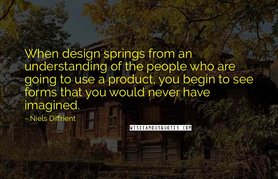 Niels Diffrient quotes: When design springs from an understanding of the people who are going to use a product, you begin to see forms that you would never have imagined.