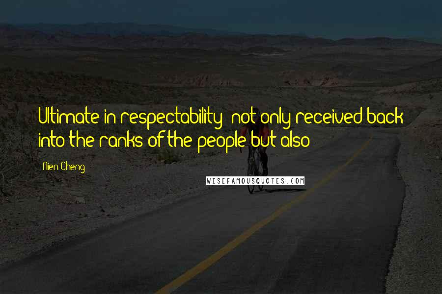 Nien Cheng quotes: Ultimate in respectability: not only received back into the ranks of the people but also