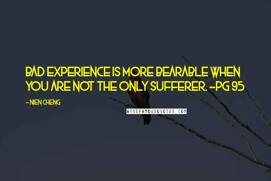 Nien Cheng quotes: Bad experience is more bearable when you are not the only sufferer. ~pg 95