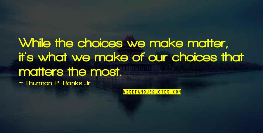 Nietzsche Masks Quotes By Thurman P. Banks Jr.: While the choices we make matter, it's what