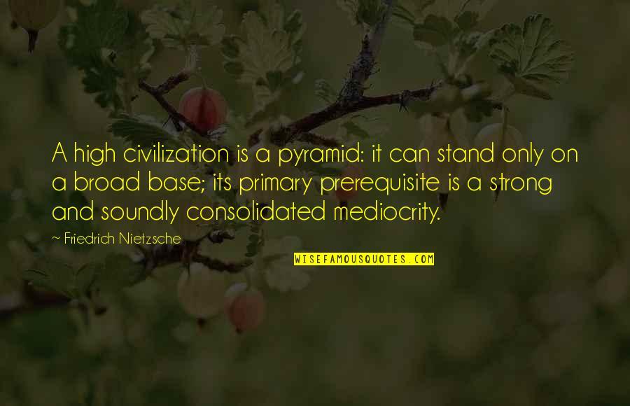 Nietzsche Mediocrity Quotes By Friedrich Nietzsche: A high civilization is a pyramid: it can